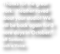 Thanks for the great work. Heather raved about your studio! We will be back again for 3 more days in October. -Jeff Santoro, Such a Voice